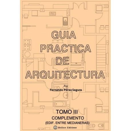 GUIA PRACTICA DE ARQUITECTURA . Tomo 3. Complemento Edificios Entre Medianeras