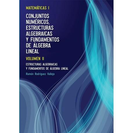 MATEMATICAS I: CONJUNTOS NUMERICOS. ESTRUCTURAS ALGEBRAICAS Y FUNDAMENTOS DE ALGEBRA LINEAL: Volumen 2. Estructuras algebraicas