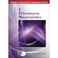 MANIOBRA Y PROTECCION DE LAS INSTALACIONES ELECTRICAS - TOMO 1. EL INTERRUPTOR MAGNETOTERMICO