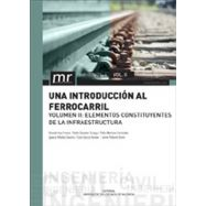 UNA INTROCUCCION AL FERROCARRIL. Volumen II: Elementos Constituyente de la Infraestructura