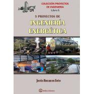 PROYECTOS DE INGENIERIA - LIBRO 5. CINCO PROYECTOS DE INGENIERIA ENERGETICA