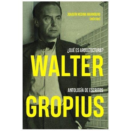 WALTER GROPIUS ¿QUÉ ES ARQUITECTURA? ANTOLOGÍA DE ESCRITOS