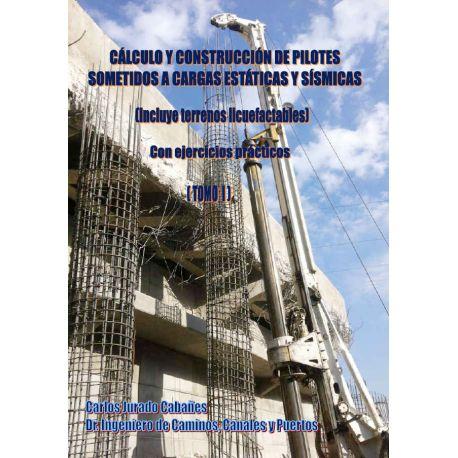 CALCULO Y CONSTRUCCION DE PILOTES SOMETIDOS A CARGAS ESTATICAS Y SISMICAS ( Incluye Terrenos Licuefactables)- Tomo I
